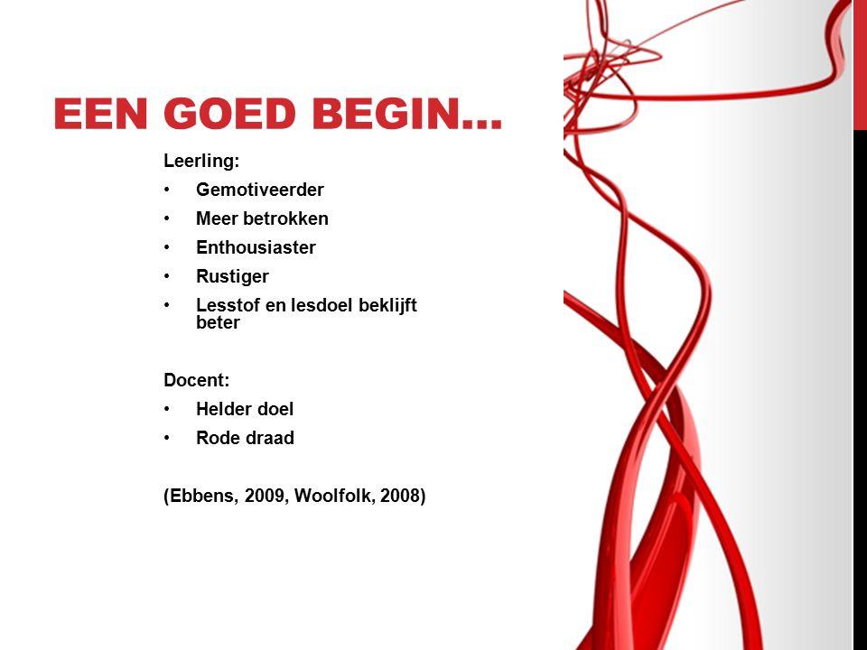 EEN GOED BEGIN… Leerling: Gemotiveerder Meer betrokken Enthousiaster Rustiger Lesstof en lesdoel beklijft beter Docent: Helder doel Rode draad (Ebbens, 2009, Woolfolk, 2008)