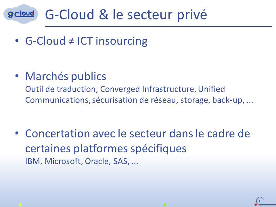 G-Cloud & le secteur privé 16 G-Cloud ≠ ICT insourcing Marchés publics Outil de traduction, Converged Infrastructure, Unified Communications, sécurisa