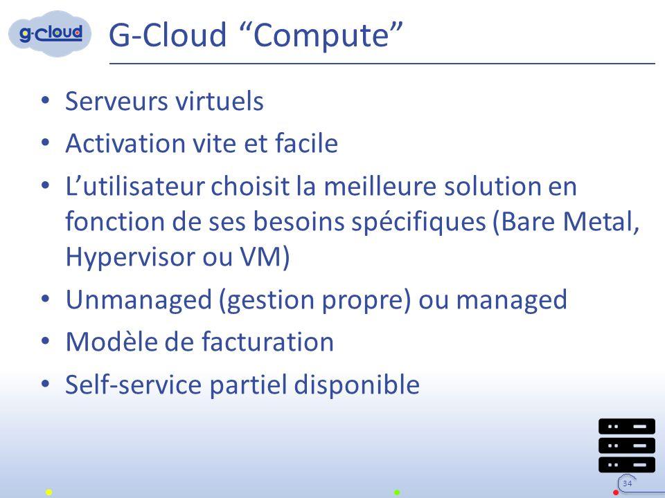 G-Cloud Compute Serveurs virtuels Activation vite et facile L'utilisateur choisit la meilleure solution en fonction de ses besoins spécifiques (Bare Metal, Hypervisor ou VM) Unmanaged (gestion propre) ou managed Modèle de facturation Self-service partiel disponible 34