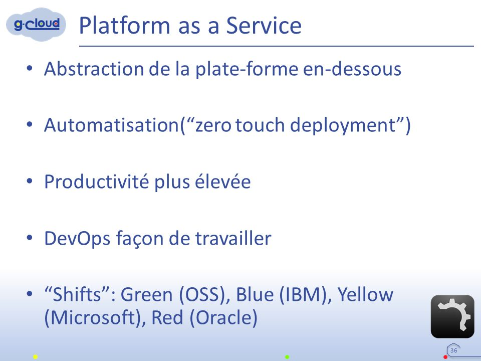 Platform as a Service Abstraction de la plate-forme en-dessous Automatisation( zero touch deployment ) Productivité plus élevée DevOps façon de travailler Shifts : Green (OSS), Blue (IBM), Yellow (Microsoft), Red (Oracle) 36