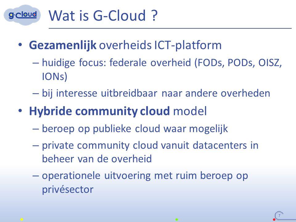 Wat is G-Cloud ? Gezamenlijk overheids ICT-platform – huidige focus: federale overheid (FODs, PODs, OISZ, IONs) – bij interesse uitbreidbaar naar ande