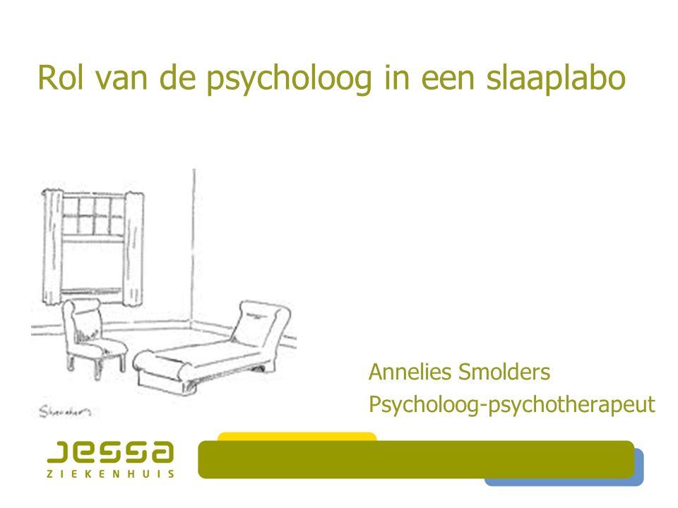 Rol van de psycholoog in een slaaplabo Annelies Smolders Psycholoog-psychotherapeut