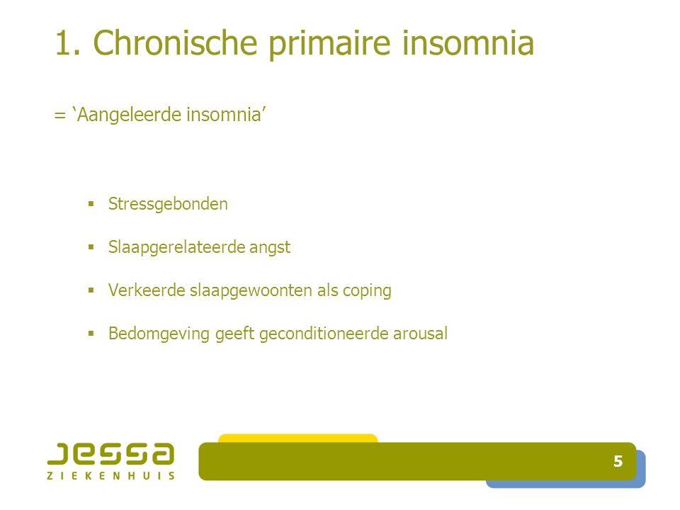 5 1. Chronische primaire insomnia = 'Aangeleerde insomnia'  Stressgebonden  Slaapgerelateerde angst  Verkeerde slaapgewoonten als coping  Bedomgev