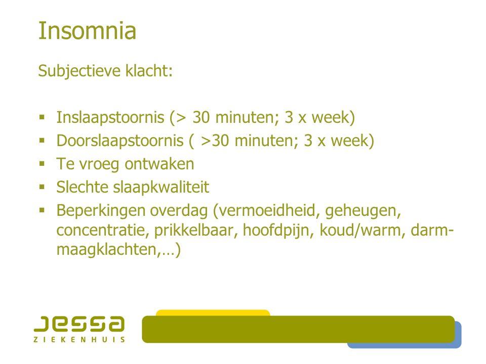 Insomnia Subjectieve klacht:  Inslaapstoornis (> 30 minuten; 3 x week)  Doorslaapstoornis ( >30 minuten; 3 x week)  Te vroeg ontwaken  Slechte slaapkwaliteit  Beperkingen overdag (vermoeidheid, geheugen, concentratie, prikkelbaar, hoofdpijn, koud/warm, darm- maagklachten,…)