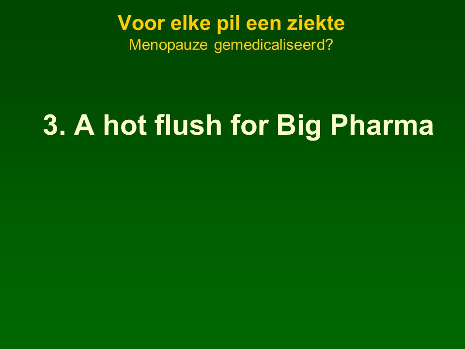 Voor elke pil een ziekte Menopauze gemedicaliseerd? 3. A hot flush for Big Pharma