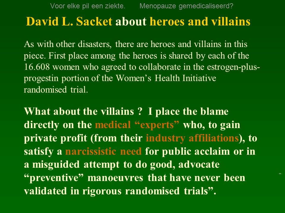 Voor elke pil een ziekte. Menopauze gemedicaliseerd? David L. Sacket about heroes and villains As with other disasters, there are heroes and villains