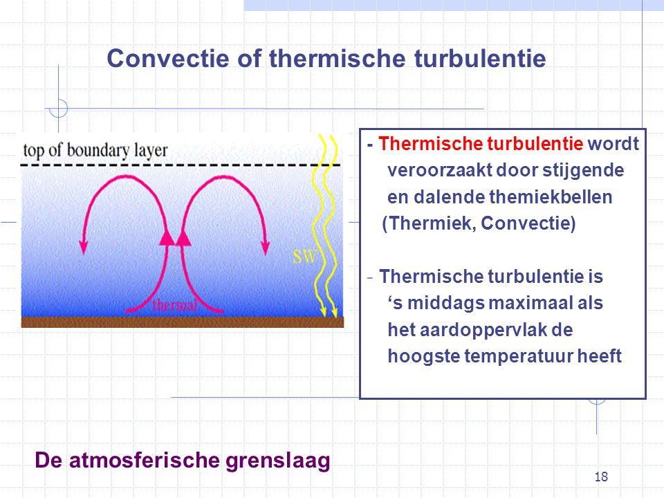 18 De atmosferische grenslaag Convectie of thermische turbulentie - Thermische turbulentie wordt veroorzaakt door stijgende en dalende themiekbellen (Thermiek, Convectie) - Thermische turbulentie is 's middags maximaal als het aardoppervlak de hoogste temperatuur heeft