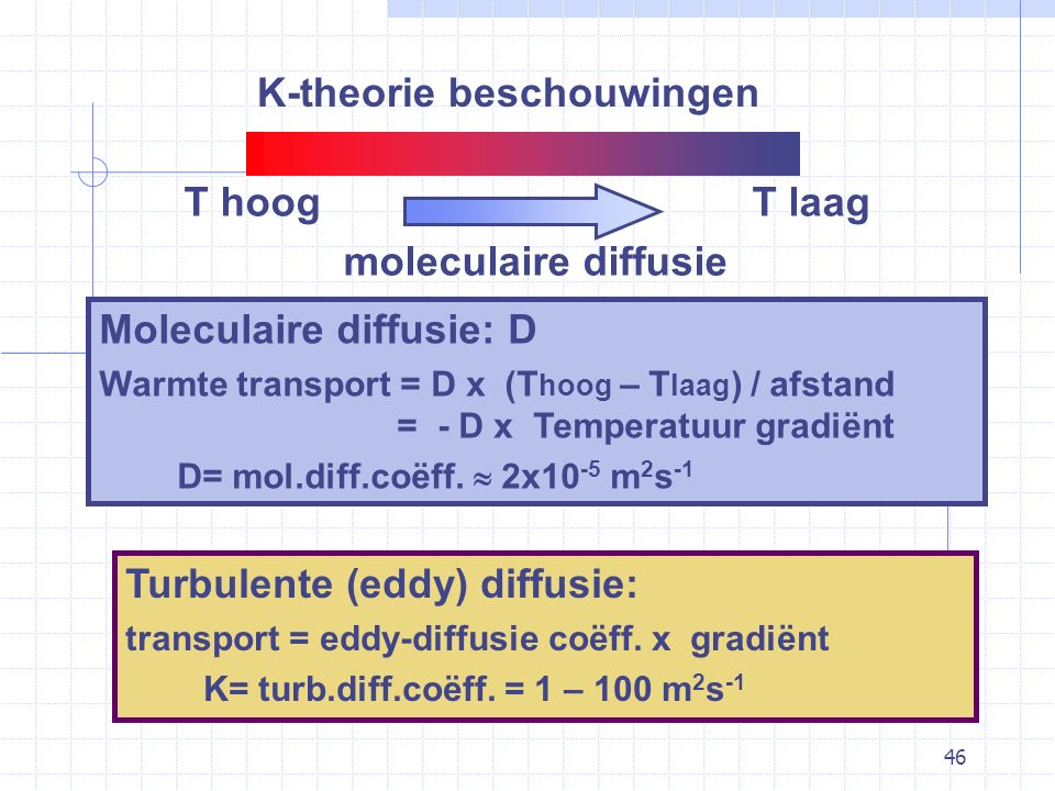 46 K-theorie beschouwingen Moleculaire diffusie: D Warmte transport = D x (T hoog – T laag ) / afstand = - D x Temperatuur gradiënt D= mol.diff.coëff.