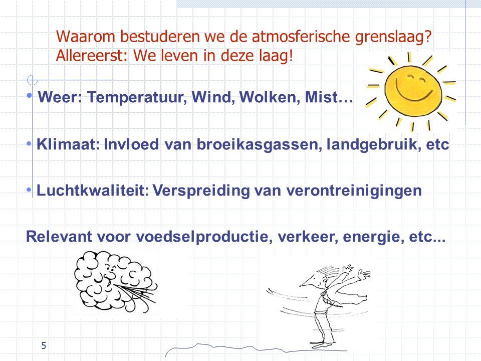 5 Waarom bestuderen we de atmosferische grenslaag? Allereerst: We leven in deze laag! Weer: Temperatuur, Wind, Wolken, Mist… Klimaat: Invloed van broe