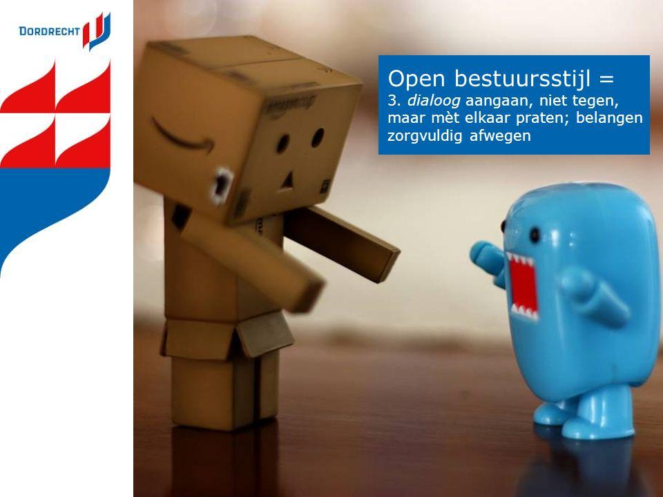 Open bestuursstijl = 3. dialoog aangaan, niet tegen, maar mèt elkaar praten; belangen zorgvuldig afwegen