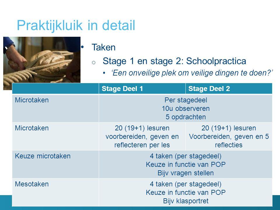 Praktijkluik in detail 32 Taken o Stage 1 en stage 2: Schoolpractica 'Een onveilige plek om veilige dingen te doen ' : Observatielessen 10 u -5 opdrachten Stagelessen 20u -Voorbereiden -Geven -Reflecteren Keuze microtaken (in functie van POP) -Bijv vragen stellen Mesotaken Keuze in functie van POP Bijv klasportret Stage Deel 1Stage Deel 2 MicrotakenPer stagedeel 10u observeren 5 opdrachten Microtaken20 (19+1) lesuren voorbereiden, geven en reflecteren per les 20 (19+1) lesuren Voorbereiden, geven en 5 reflecties Keuze microtaken4 taken (per stagedeel) Keuze in functie van POP Bijv vragen stellen Mesotaken4 taken (per stagedeel) Keuze in functie van POP Bijv klasportret
