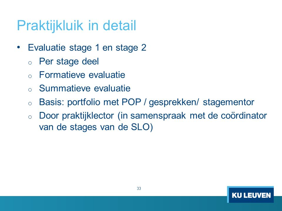 Praktijkluik in detail 33 Evaluatie stage 1 en stage 2 o Per stage deel o Formatieve evaluatie o Summatieve evaluatie o Basis: portfolio met POP / gesprekken/ stagementor o Door praktijklector (in samenspraak met de coördinator van de stages van de SLO)