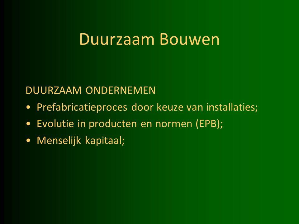 Duurzaam Bouwen DUURZAAM ONDERNEMEN Prefabricatieproces door keuze van installaties; Evolutie in producten en normen (EPB); Menselijk kapitaal;