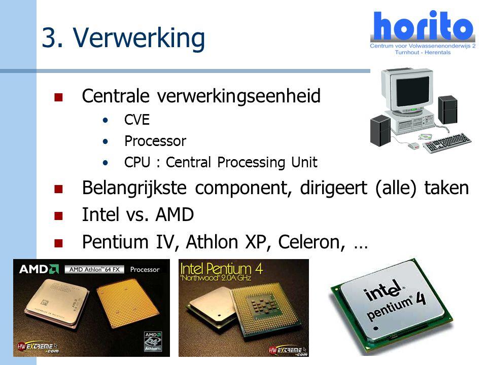 3. Verwerking Centrale verwerkingseenheid CVE Processor CPU : Central Processing Unit Belangrijkste component, dirigeert (alle) taken Intel vs. AMD Pe