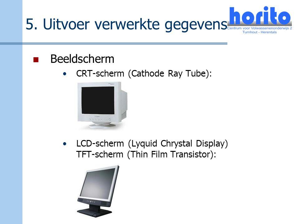 5. Uitvoer verwerkte gegevens Beeldscherm CRT-scherm (Cathode Ray Tube): LCD-scherm (Lyquid Chrystal Display) TFT-scherm (Thin Film Transistor):