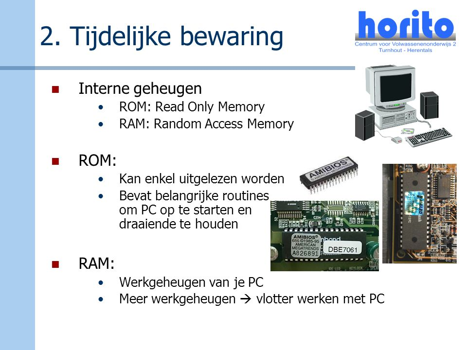 2. Tijdelijke bewaring Interne geheugen ROM: Read Only Memory RAM: Random Access Memory ROM: Kan enkel uitgelezen worden Bevat belangrijke routines om