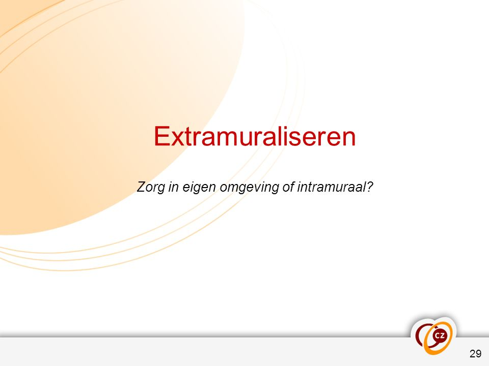 Extramuraliseren Zorg in eigen omgeving of intramuraal 29