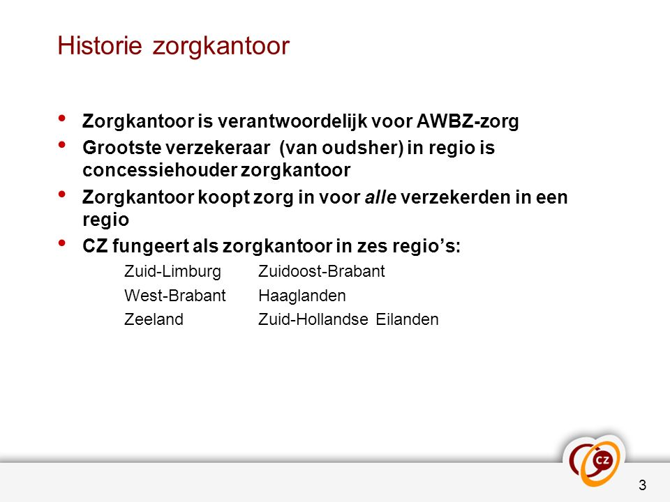 Historie zorgkantoor Zorgkantoor is verantwoordelijk voor AWBZ-zorg Grootste verzekeraar (van oudsher) in regio is concessiehouder zorgkantoor Zorgkantoor koopt zorg in voor alle verzekerden in een regio CZ fungeert als zorgkantoor in zes regio's: Zuid-LimburgZuidoost-Brabant West-BrabantHaaglanden ZeelandZuid-Hollandse Eilanden 3