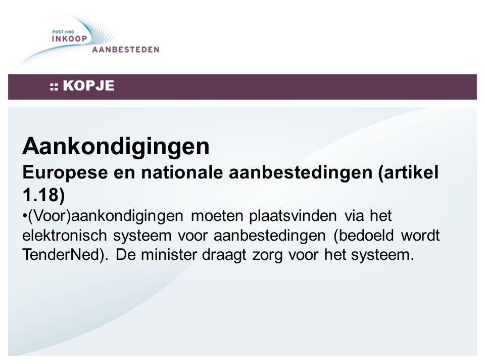 :: KOPJE Aankondigingen Europese en nationale aanbestedingen (artikel 1.18) (Voor)aankondigingen moeten plaatsvinden via het elektronisch systeem voor aanbestedingen (bedoeld wordt TenderNed).