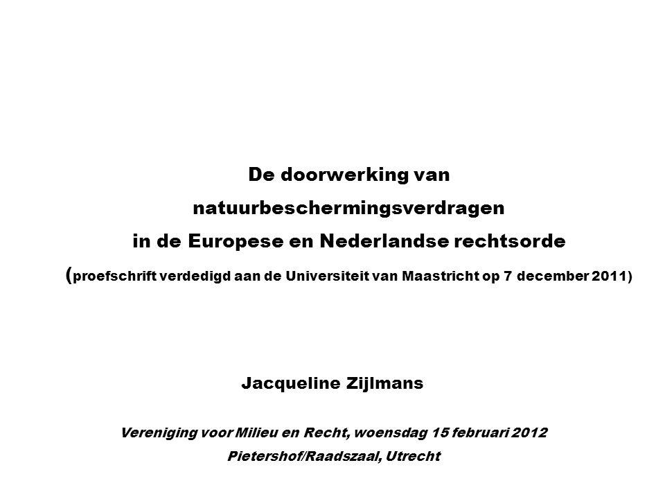 Vereniging voor Milieu en Recht, woensdag 15 februari 2012 Pietershof/Raadszaal, Utrecht De doorwerking van natuurbeschermingsverdragen in de Europese en Nederlandse rechtsorde ( proefschrift verdedigd aan de Universiteit van Maastricht op 7 december 2011) Jacqueline Zijlmans