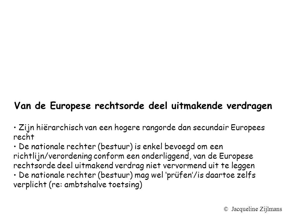 Van de Europese rechtsorde deel uitmakende verdragen Zijn hiërarchisch van een hogere rangorde dan secundair Europees recht De nationale rechter (bestuur) is enkel bevoegd om een richtlijn/verordening conform een onderliggend, van de Europese rechtsorde deel uitmakend verdrag niet vervormend uit te leggen De nationale rechter (bestuur) mag wel 'prüfen'/is daartoe zelfs verplicht (re: ambtshalve toetsing) © Jacqueline Zijlmans
