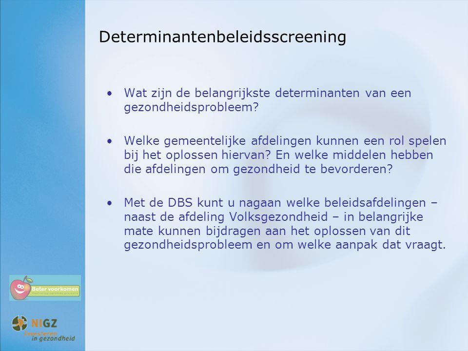 Determinantenbeleidsscreening Wat zijn de belangrijkste determinanten van een gezondheidsprobleem? Welke gemeentelijke afdelingen kunnen een rol spele