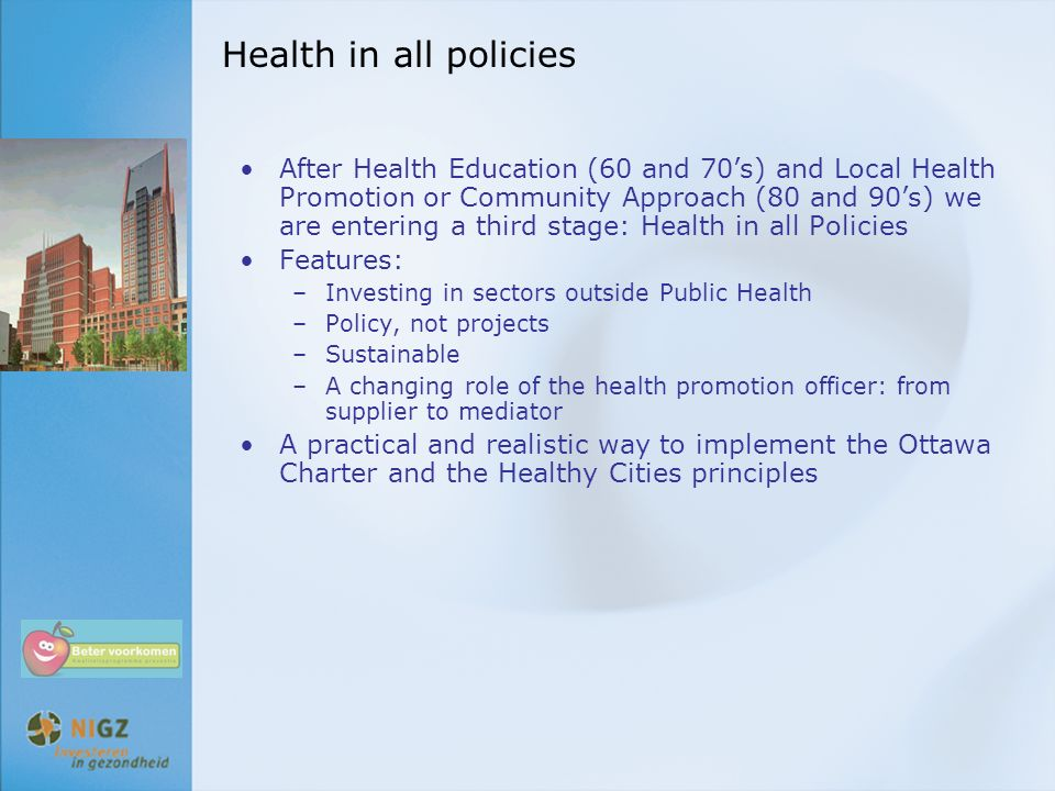 Health in all policies After Health Education (60 and 70's) and Local Health Promotion or Community Approach (80 and 90's) we are entering a third sta
