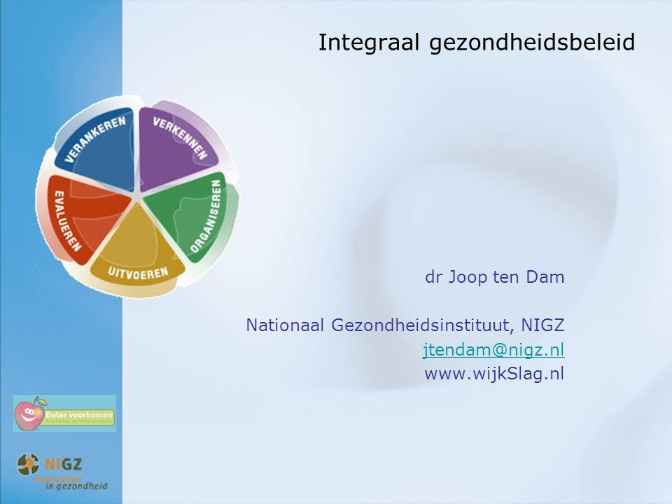 Integraal gezondheidsbeleid dr Joop ten Dam Nationaal Gezondheidsinstituut, NIGZ jtendam@nigz.nl www.wijkSlag.nl