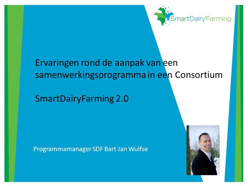 Ervaringen rond de aanpak van een samenwerkingsprogramma in een Consortium SmartDairyFarming 2.0 Programmamanager SDF Bart Jan Wulfse