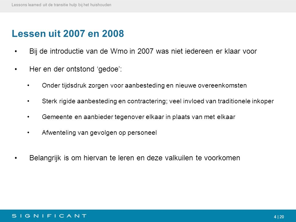 4 | 20 Lessen uit 2007 en 2008 Bij de introductie van de Wmo in 2007 was niet iedereen er klaar voor Her en der ontstond 'gedoe': Onder tijdsdruk zorg