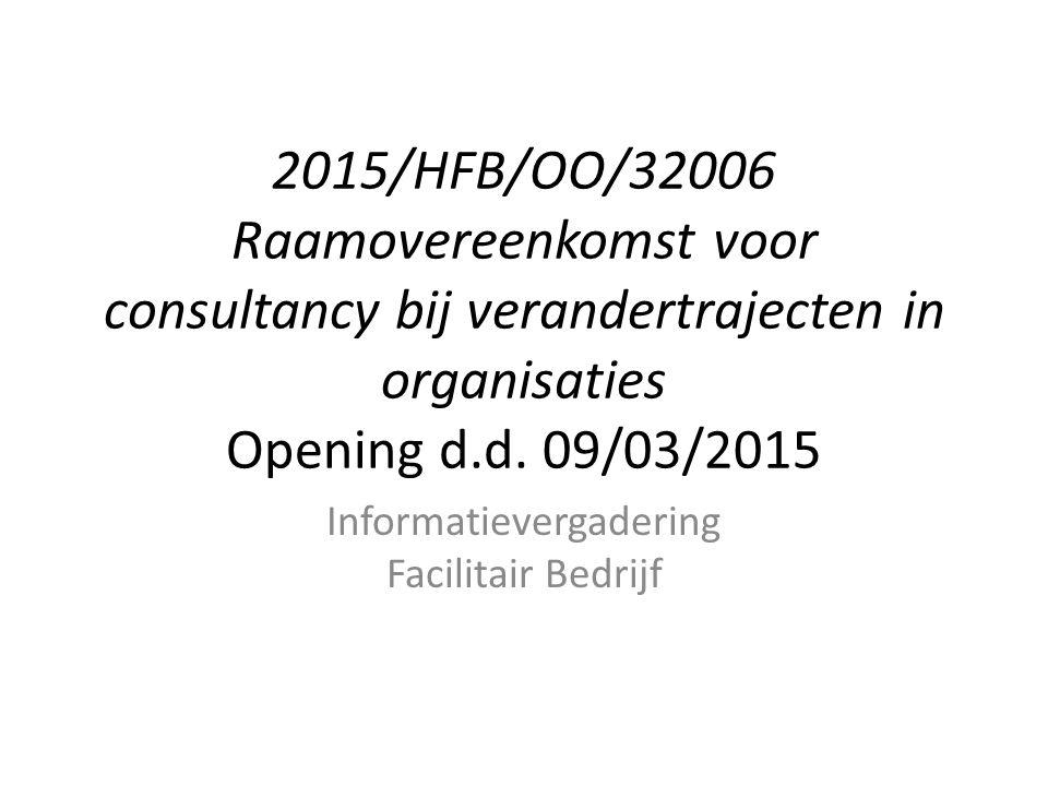 2015/HFB/OO/32006 Raamovereenkomst voor consultancy bij verandertrajecten in organisaties Opening d.d. 09/03/2015 Informatievergadering Facilitair Bed