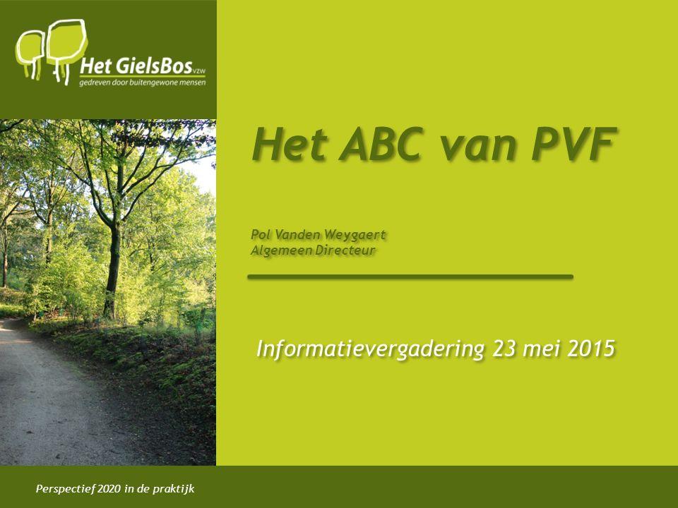 Perspectief 2020 in de praktijk Het ABC van PVF Pol Vanden Weygaert Algemeen Directeur Informatievergadering 23 mei 2015