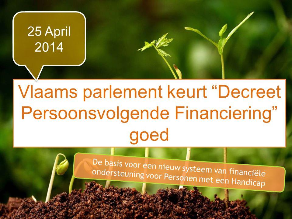 Perspectief 2020 in de praktijk Vlaams parlement keurt Decreet Persoonsvolgende Financiering goed 25 April 2014 De basis voor een nieuw systeem van financiële ondersteuning voor Personen met een Handicap