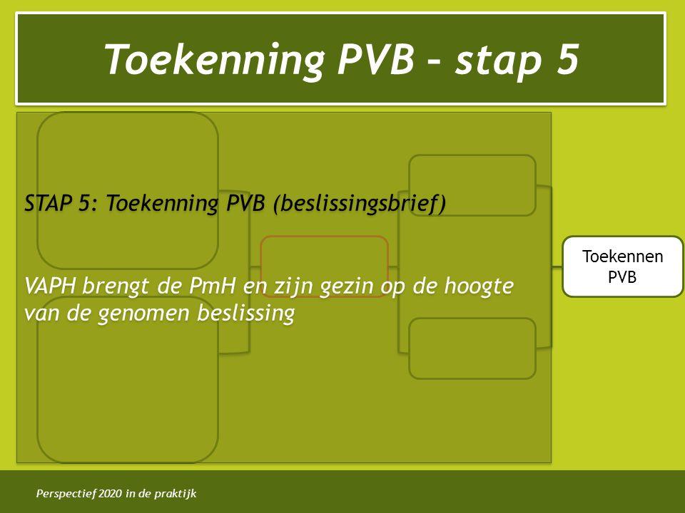 Perspectief 2020 in de praktijk Toekenning PVB – stap 5 Toekennen PVB STAP 5: Toekenning PVB (beslissingsbrief) VAPH brengt de PmH en zijn gezin op de
