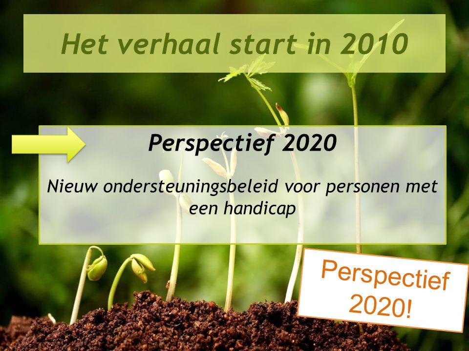 Perspectief 2020 in de praktijk Het verhaal start in 2010 Perspectief 2020 Nieuw ondersteuningsbeleid voor personen met een handicap Perspectief 2020!