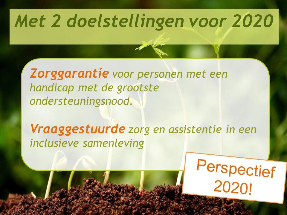 Perspectief 2020 in de praktijk Met 2 doelstellingen voor 2020 Zorggarantie voor personen met een handicap met de grootste ondersteuningsnood. Vraagge