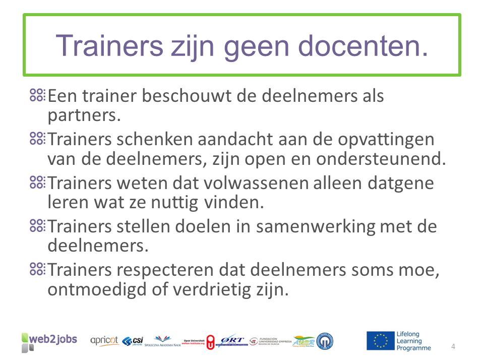 Trainers zijn geen docenten. Een trainer beschouwt de deelnemers als partners. Trainers schenken aandacht aan de opvattingen van de deelnemers, zijn o