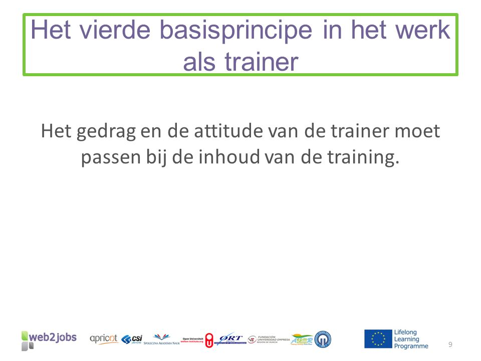 Het vierde basisprincipe in het werk als trainer Het gedrag en de attitude van de trainer moet passen bij de inhoud van de training. 9