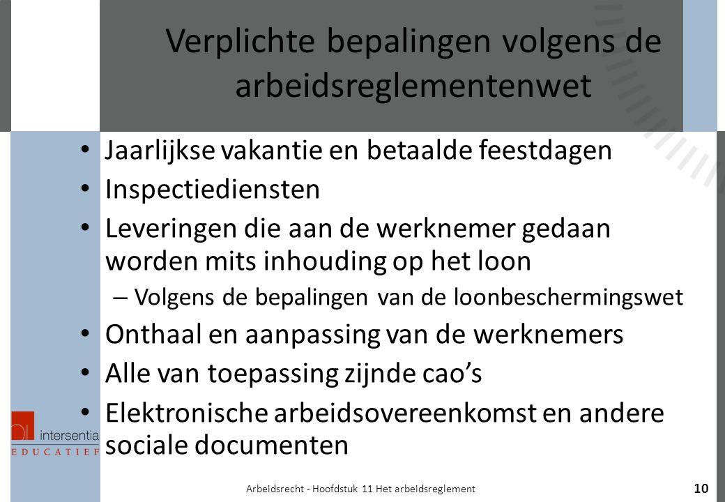 10 Verplichte bepalingen volgens de arbeidsreglementenwet Jaarlijkse vakantie en betaalde feestdagen Inspectiediensten Leveringen die aan de werknemer gedaan worden mits inhouding op het loon – Volgens de bepalingen van de loonbeschermingswet Onthaal en aanpassing van de werknemers Alle van toepassing zijnde cao's Elektronische arbeidsovereenkomst en andere sociale documenten Arbeidsrecht - Hoofdstuk 11 Het arbeidsreglement