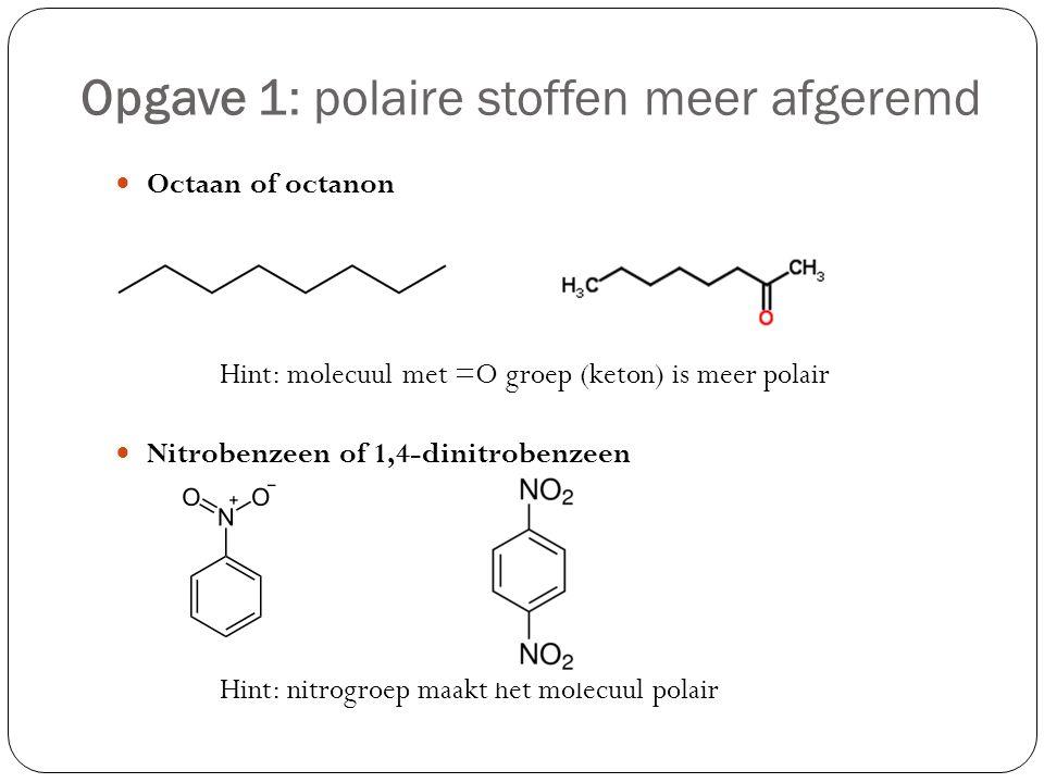 Opgave 1: polaire stoffen meer afgeremd Octaan of octanon Hint: molecuul met =O groep (keton) is meer polair Nitrobenzeen of 1,4-dinitrobenzeen Hint: