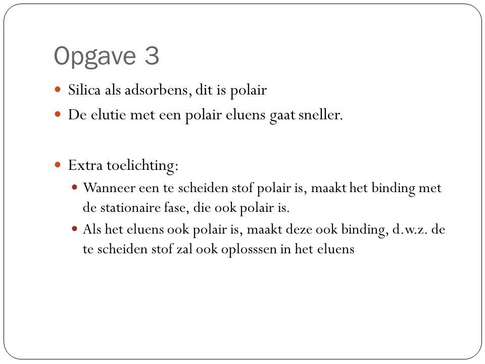 Opgave 3 Silica als adsorbens, dit is polair De elutie met een polair eluens gaat sneller. Extra toelichting: Wanneer een te scheiden stof polair is,