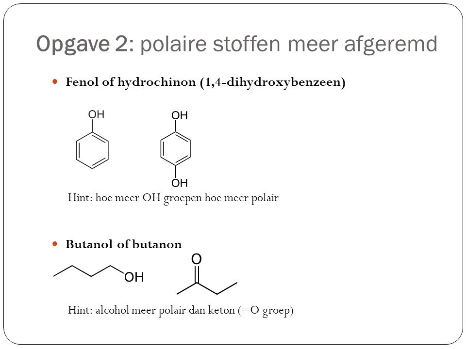 Opgave 2: polaire stoffen meer afgeremd Fenol of hydrochinon (1,4-dihydroxybenzeen) Hint: hoe meer OH groepen hoe meer polair Butanol of butanon Hint: