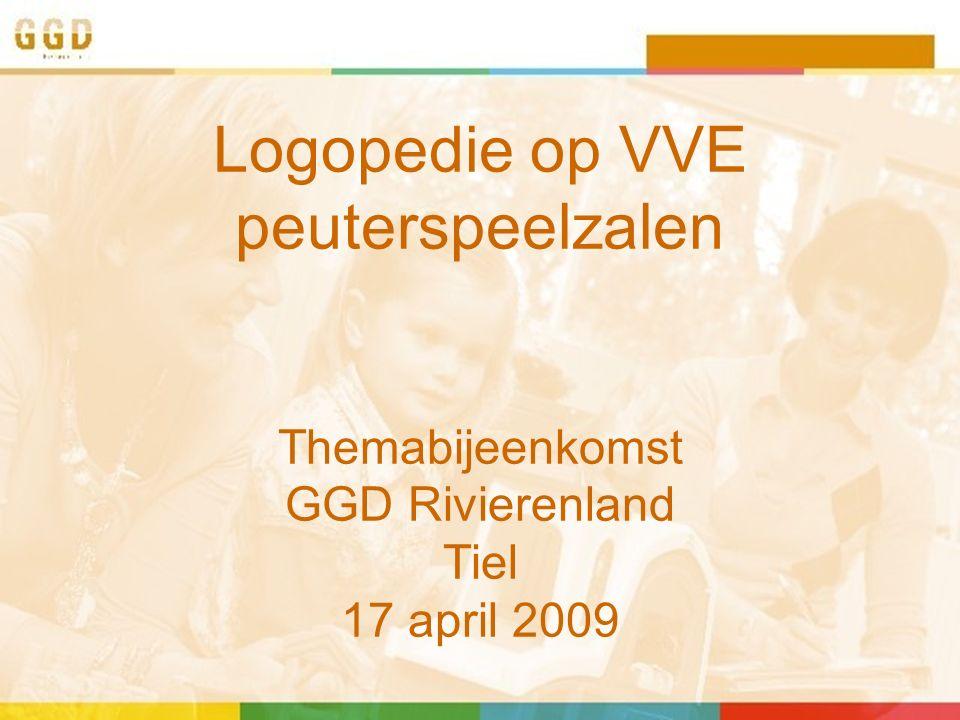 Logopedie op VVE peuterspeelzalen Themabijeenkomst GGD Rivierenland Tiel 17 april 2009
