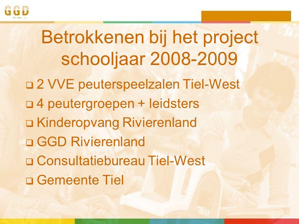 Betrokkenen bij het project schooljaar 2008-2009  2 VVE peuterspeelzalen Tiel-West  4 peutergroepen + leidsters  Kinderopvang Rivierenland  GGD Rivierenland  Consultatiebureau Tiel-West  Gemeente Tiel