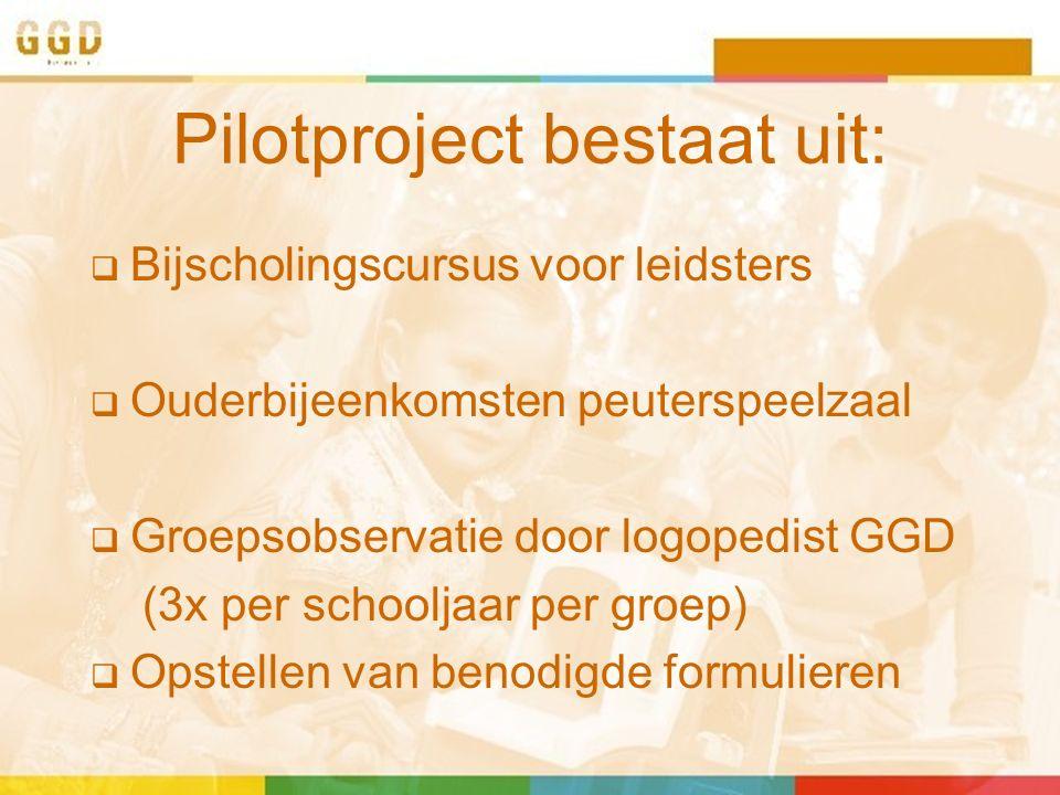 Pilotproject bestaat uit:  Bijscholingscursus voor leidsters  Ouderbijeenkomsten peuterspeelzaal  Groepsobservatie door logopedist GGD (3x per schooljaar per groep)  Opstellen van benodigde formulieren