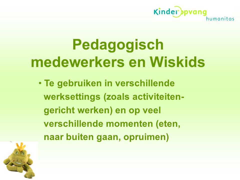 Pedagogisch medewerkers en Wiskids Te gebruiken in verschillende werksettings (zoals activiteiten- gericht werken) en op veel verschillende momenten (eten, naar buiten gaan, opruimen)