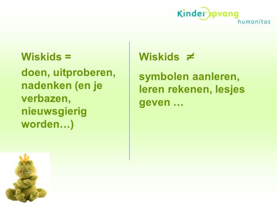 Wiskids = doen, uitproberen, nadenken (en je verbazen, nieuwsgierig worden…) Wiskids symbolen aanleren, leren rekenen, lesjes geven …