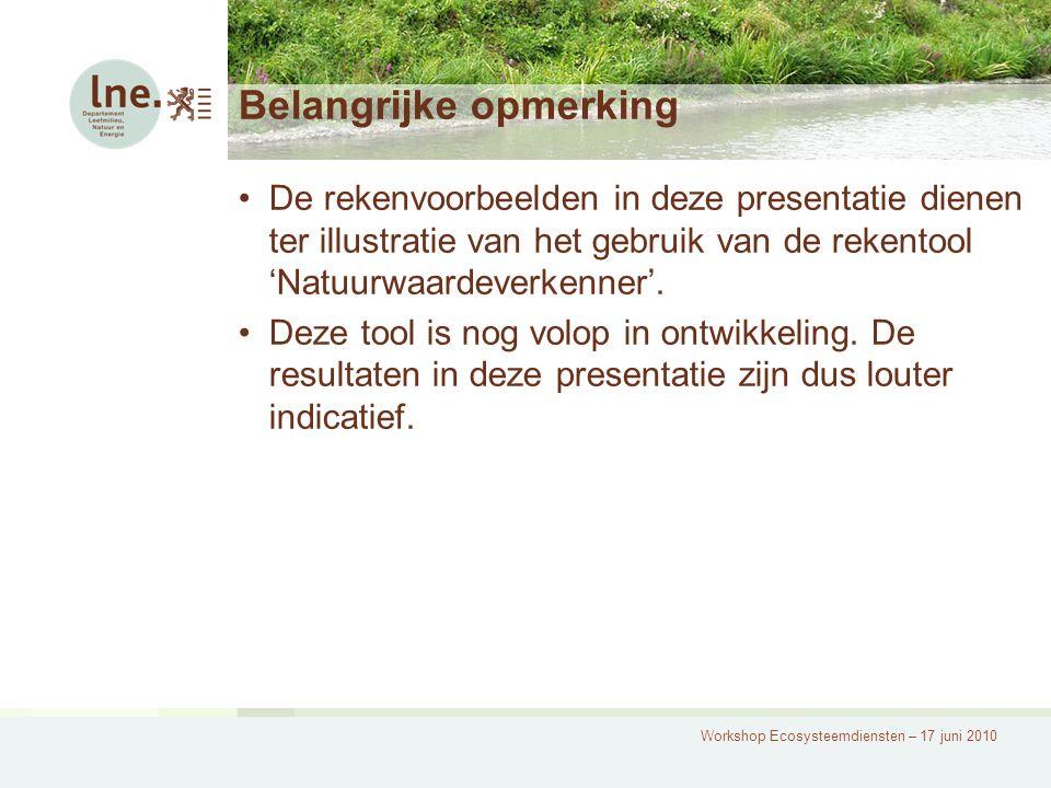 Workshop Ecosysteemdiensten – 17 juni 2010 Belangrijke opmerking De rekenvoorbeelden in deze presentatie dienen ter illustratie van het gebruik van de