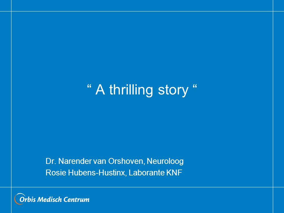 A thrilling story Dr. Narender van Orshoven, Neuroloog Rosie Hubens-Hustinx, Laborante KNF