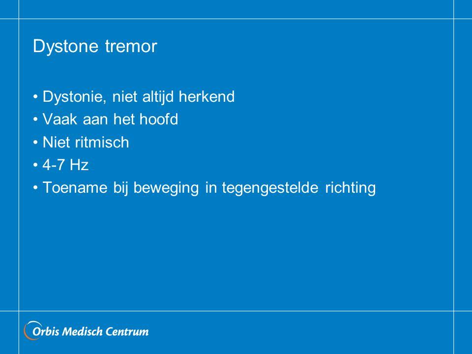 Dystone tremor Dystonie, niet altijd herkend Vaak aan het hoofd Niet ritmisch 4-7 Hz Toename bij beweging in tegengestelde richting